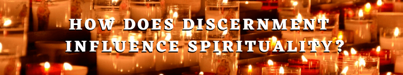 How Does Discernment Influence Spirituality? – Text