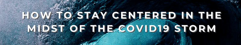 How to Stay Centered in the Midst of the COVID19 Storm – Text