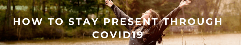 How To Stay Present Through COVID19 – Text